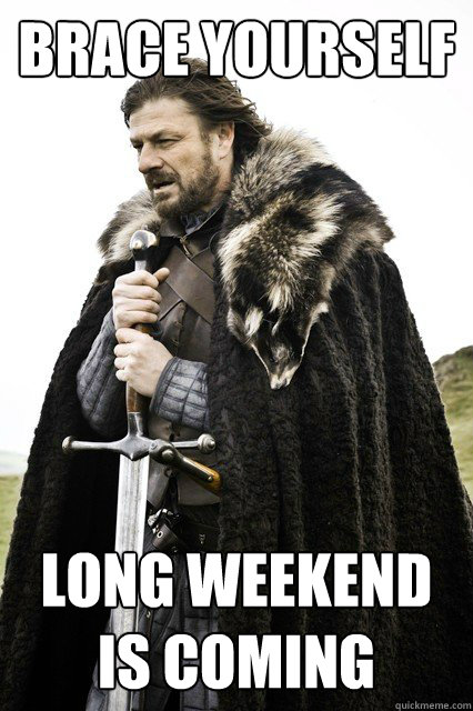 long weekend is coming